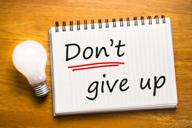 Be persistent and don't give up